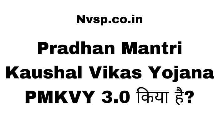 Pradhan Mantri Kaushal Vikas Yojana PMKVY 3.0 किया है?